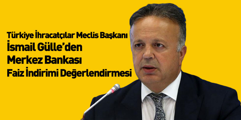 Türkiye İhracatçılar Meclisi Başkanı İsmail Gülle'den Merkez Bankası Faiz İndirimi Değerlendirmesi