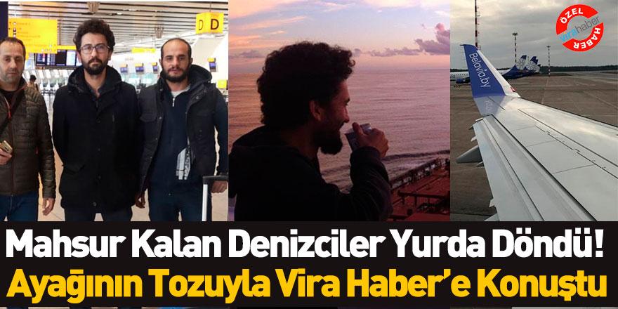 Mahsur Kalan Denizciler Yurda Döndü! Ayağının Tozuyla Vira Haber'e Konuştu