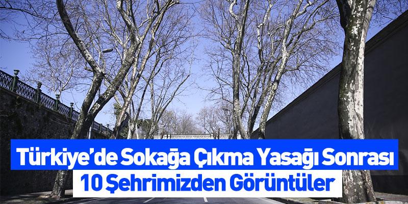 Türkiye'de Sokağa Çıkma Yasağı Sonrası 10 Şehrimizden Görüntüler