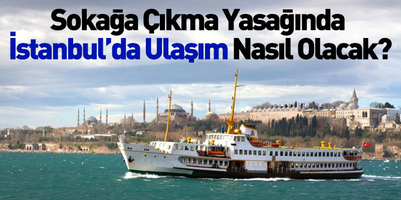 Sokağa Çıkma Yasağında İstanbul'da Ulaşım Nasıl Olacak?