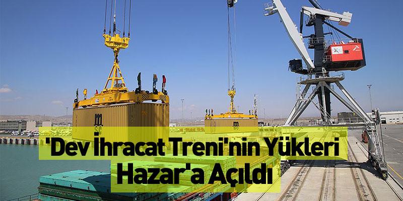 'Dev İhracat Treni'nin Yükleri Hazar'a Açıldı
