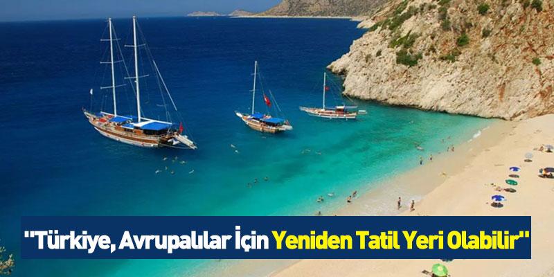 """""""Türkiye, Avrupalılar İçin Yeniden Tatil Yeri Olabilir"""""""