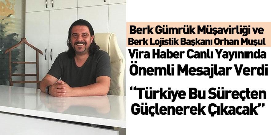 Berk Gümrük Müşavirliği ve Berk Lojistik Yönetim Kurulu Başkanı Orhan Muşul Vira Haber'e Konuştu