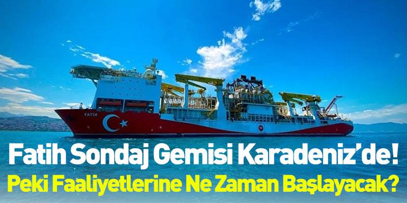 Fatih Sondaj Gemisi Karadeniz'de! Peki Faaliyetlerine Ne Zaman Başlayacak?