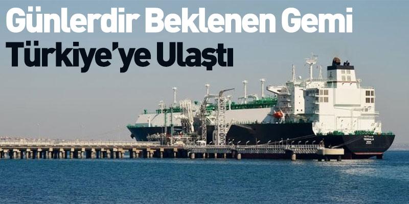 Günlerdir Beklenen Gemi Türkiye'ye Ulaştı
