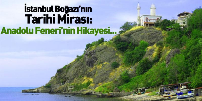 İstanbul Boğazı'nın Tarihi Mirası: Anadolu Feneri Hikayesi