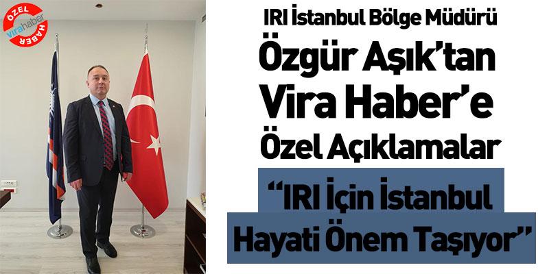 IRI İstanbul Bölge Müdürü Özgür Aşık'tan Vira Haber'e Özel Açıklamalar