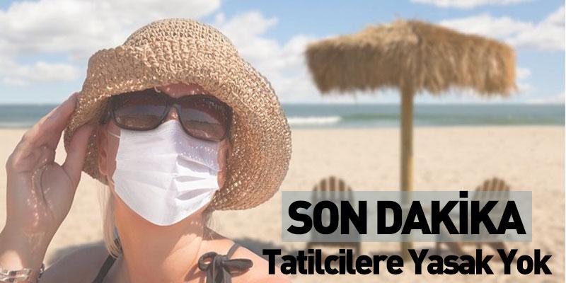Son Dakika Tatilcilere Yasak Yok