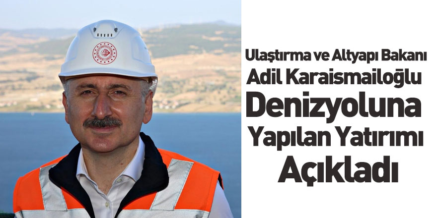 Ulaştırma ve Altyapı Bakanı Adil Karaismailoğlu Denizyoluna Yapılan Yatırımı Açıkladı