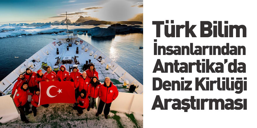Türk Bilim İnsanları Antartika'da Deniz Kirliliği Tespit Etti