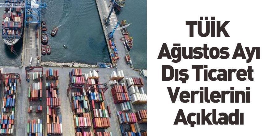 TÜİK Ağustos Ayı Dış Ticaret Verilerini Açıkladı