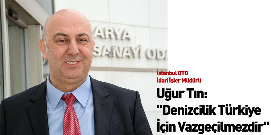 """Uğur Tın: """"Denizcilik Türkiye İçin Vazgeçilmezdir"""""""