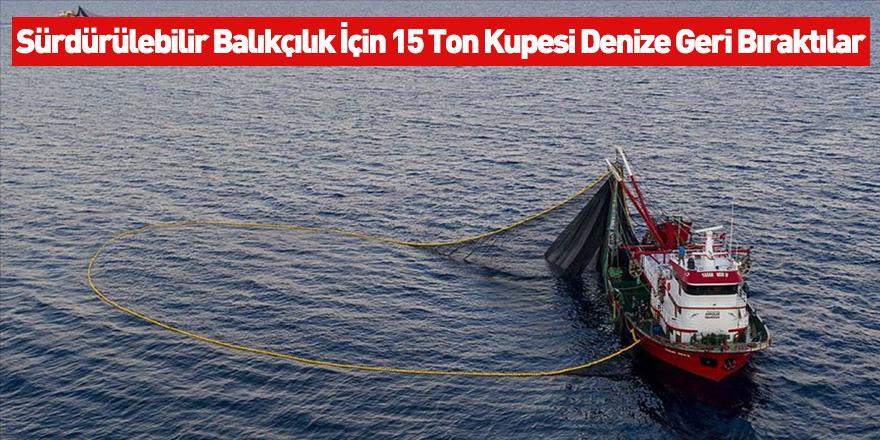 Sürdürülebilir Balıkçılık İçin 15 Ton Kupesi Denize Geri Bıraktılar