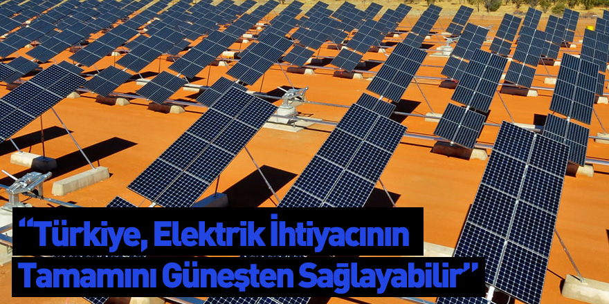 """""""Türkiye, Elektrik İhtiyacının Tamamını Güneşten Sağlayabilir"""""""