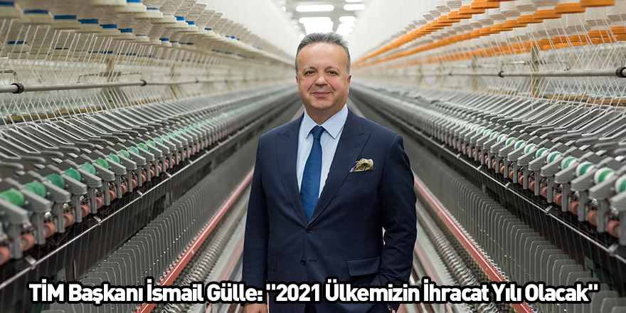 """TİM Başkanı İsmail Gülle: """"2021 Ülkemizin İhracat Yılı Olacak"""""""