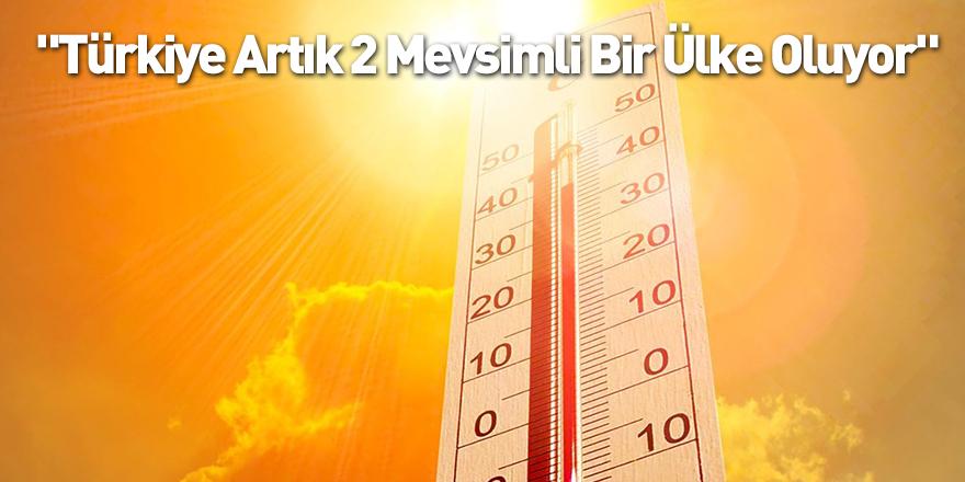 """""""Türkiye Artık 2 Mevsimli Bir Ülke Oluyor"""""""