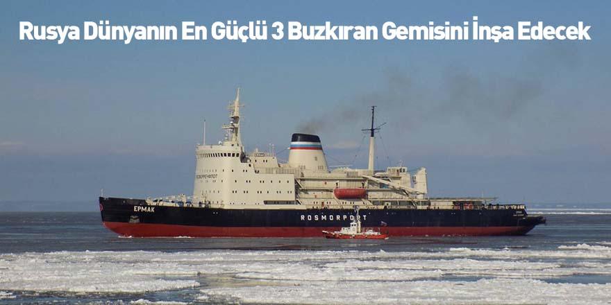 Rusya Dünyanın En Güçlü 3 Buzkıran Gemisini İnşa Edecek
