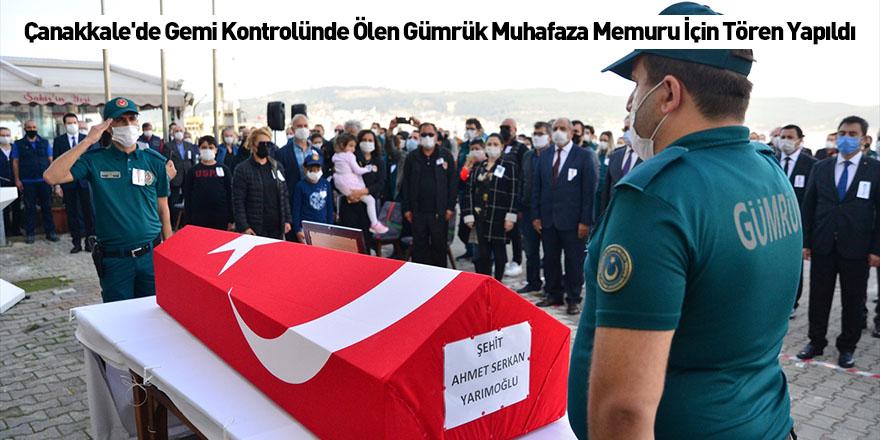 Çanakkale'de Gemi Kontrolünde Ölen Gümrük Muhafaza Memuru İçin Tören Yapıldı
