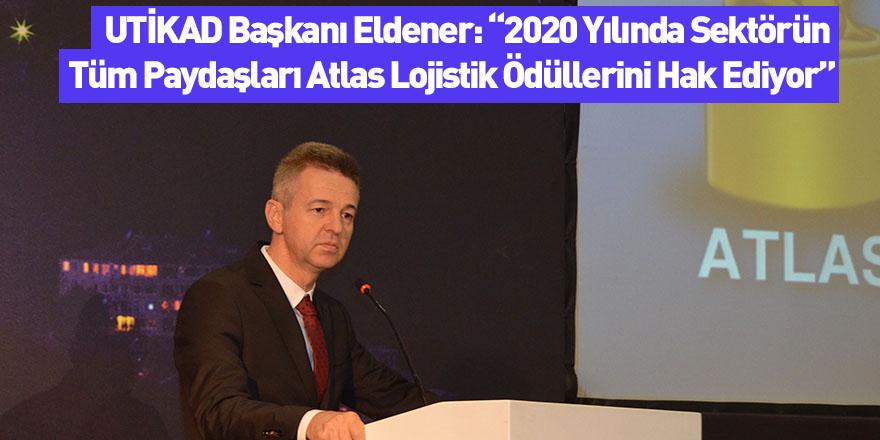 """UTİKAD Başkanı Eldener: """"2020 Yılında Sektörün Tüm Paydaşları Atlas Lojistik Ödüllerini Hak Ediyor"""""""