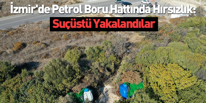 İzmir'de Petrol Boru Hattında Hırsızlık: Suçüstü Yakalandılar