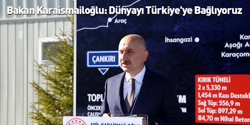 Bakan Karaismailoğlu: Dünyayı Türkiye'ye Bağlıyoruz