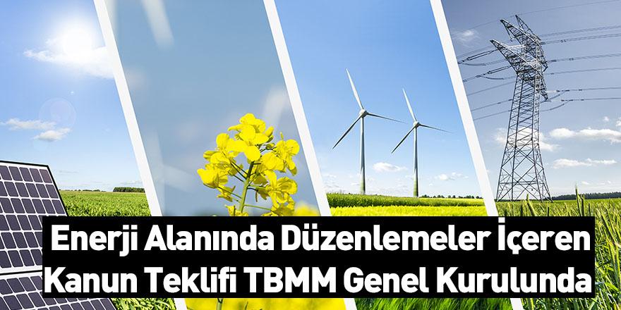 Enerji Alanında Düzenlemeler İçeren Kanun Teklifi TBMM Genel Kurulunda