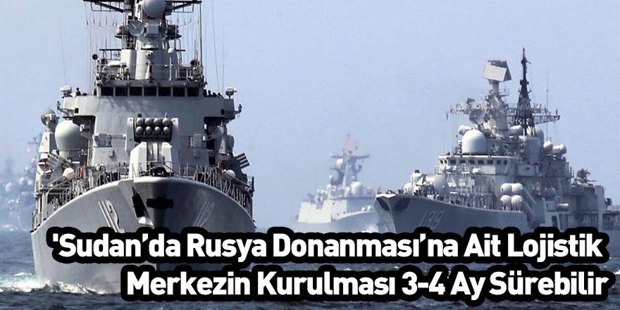 'Sudan'da Rusya Donanması'na Ait Lojistik Merkezin Kurulması 3-4 Ay Sürebilir'