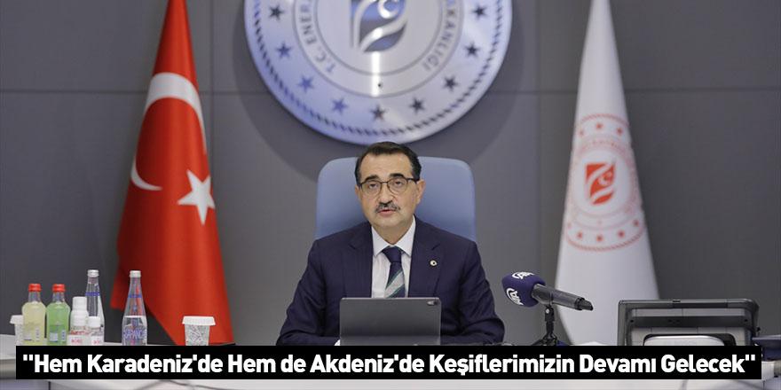 """""""Hem Karadeniz'de Hem de Akdeniz'de Keşiflerimizin Devamı Gelecek"""""""