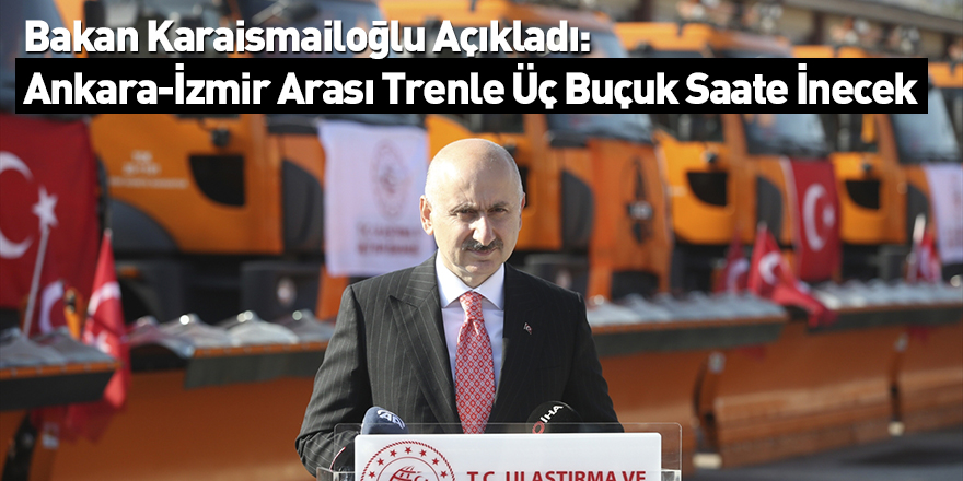 BakanKaraismailoğlu Açıkladı: Ankara-İzmir Arası Trenle Üç Buçuk Saate İnecek