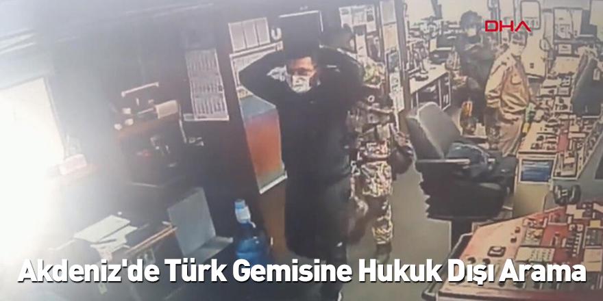 Akdeniz'de Türk Gemisine Hukuk Dışı Arama