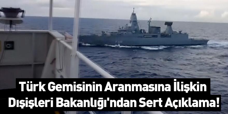 Türk Gemisinin Aranmasına İlişkin Dışişleri Bakanlığı'ndan Sert Açıklama!