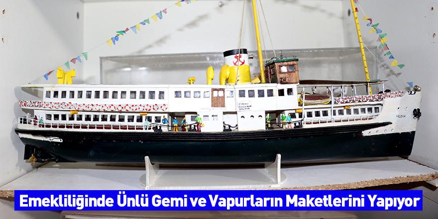 Emekliliğinde Ünlü Gemi ve Vapurların Maketlerini Yapıyor