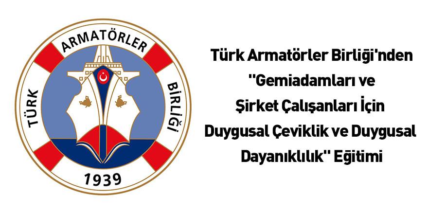 """Türk Armatörler Birliği'nden """"Gemiadamları ve Şirket Çalışanları İçin Duygusal Çeviklik ve Duygusal Dayanıklılık"""" Eğitimi"""