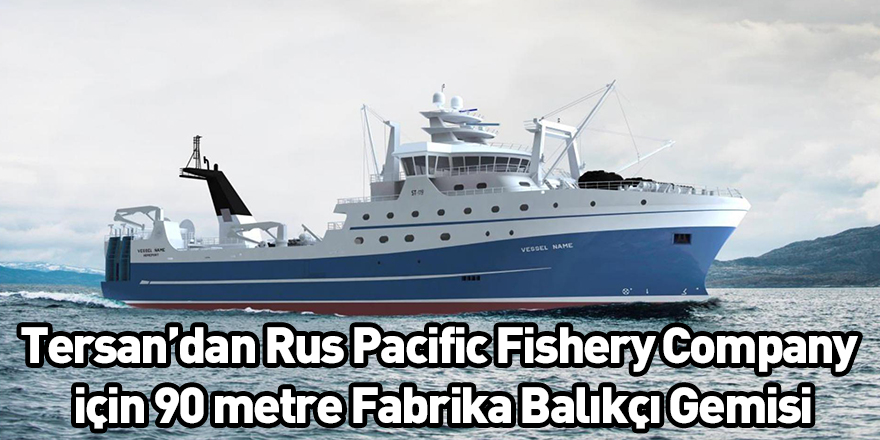 Tersan'dan Rus Pacific Fishery Company için 90 metre Fabrika Balıkçı Gemisi