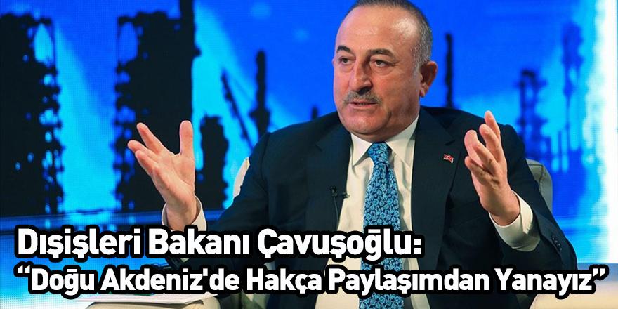 Dışişleri Bakanı Çavuşoğlu: Doğu Akdeniz'de Hakça Paylaşımdan Yanayız