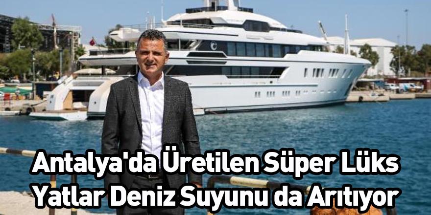 Antalya'da Üretilen Süper Lüks Yatlar Deniz Suyunu da Arıtıyor