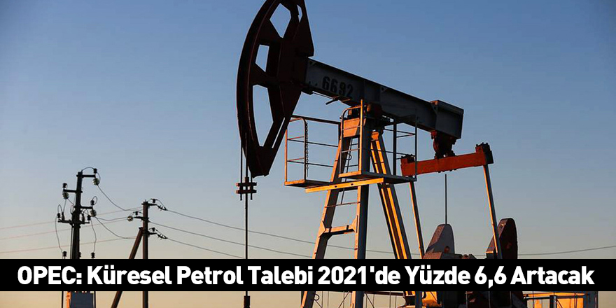 OPEC: Küresel Petrol Talebi 2021'de Yüzde 6,6 Artacak