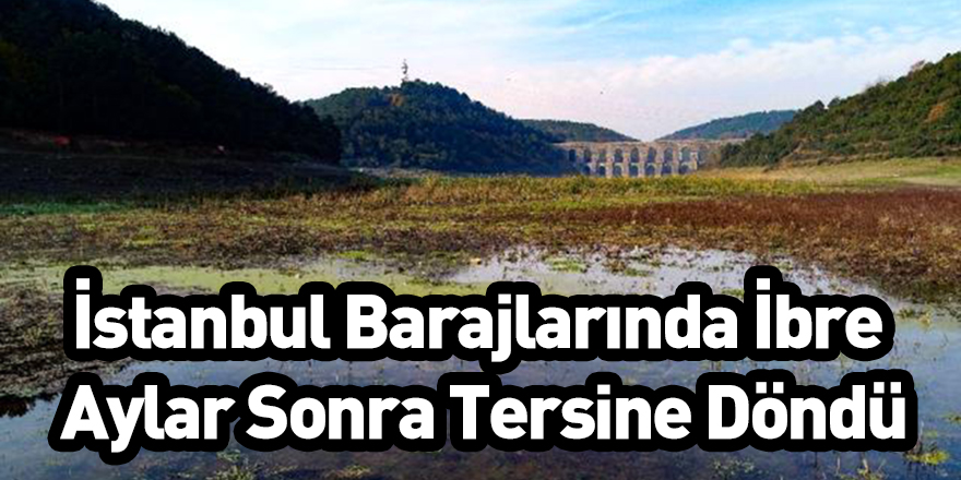 İstanbul Barajlarında İbre Aylar Sonra Tersine Döndü