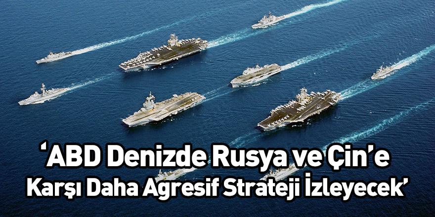 'ABD Denizde Rusya ve Çin'e Karşı Daha Agresif Strateji İzleyecek'