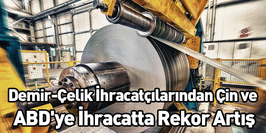 Demir-Çelik İhracatçılarından Çin ve ABD'ye İhracatta Rekor Artış