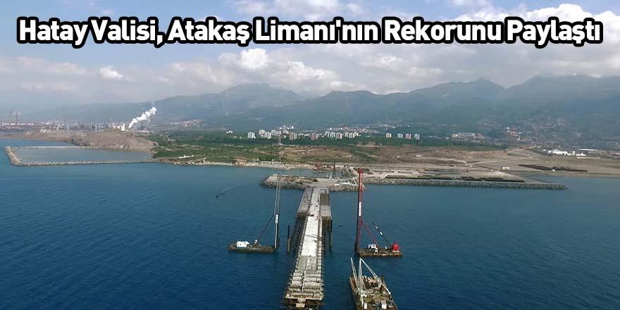 Hatay Valisi, Atakaş Limanı'nın Rekorunu Paylaştı