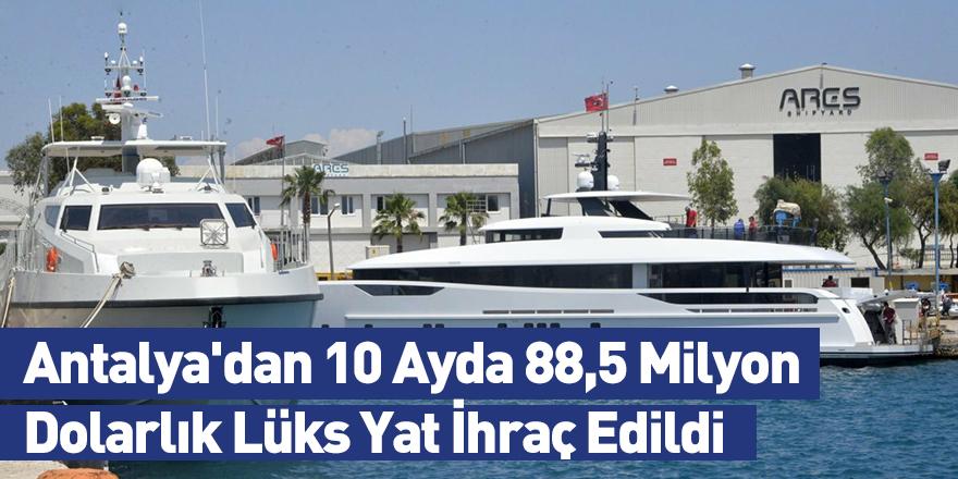 Antalya'dan 10 Ayda 88,5 Milyon Dolarlık Lüks Yat İhraç Edildi