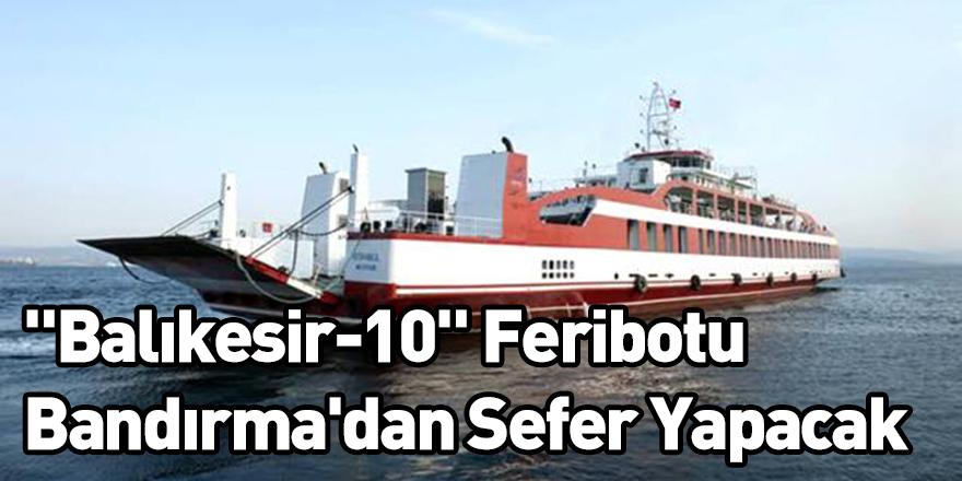 """""""Balıkesir-10"""" Feribotu Bandırma'dan Sefer Yapacak"""