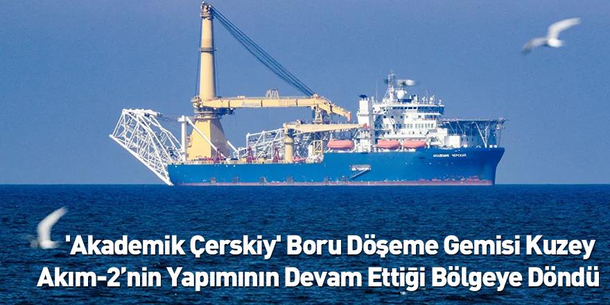 'Akademik Çerskiy' Boru Döşeme Gemisi Kuzey Akım-2'nin Yapımının Devam Ettiği Bölgeye Döndü