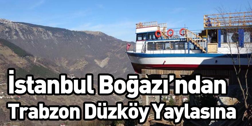 İstanbul Boğazı'ndan Trabzon Düzköy Yaylasına