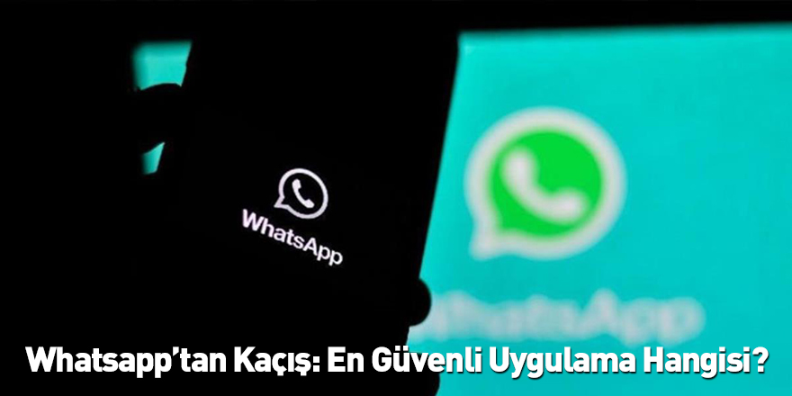 Whatsapp'tan Kaçış: En Güvenli Uygulama Hangisi?