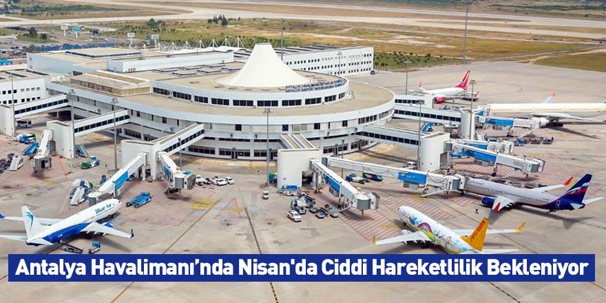 Antalya Havalimanı'nda Nisanda Ciddi Hareketlilik Bekleniyor