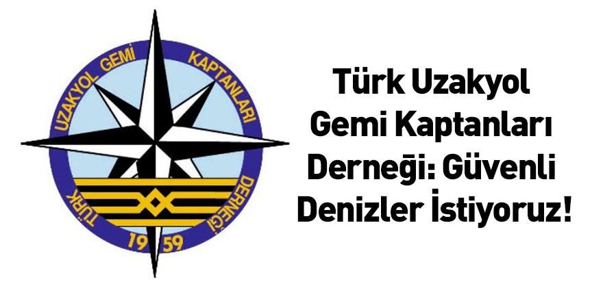 Türk Uzakyol Gemi Kaptanları Derneği: Güvenli Denizler İstiyoruz!