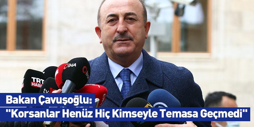 """Bakan Çavuşoğlu: """"Korsanlar Henüz Hiç Kimseyle Temasa Geçmedi"""""""