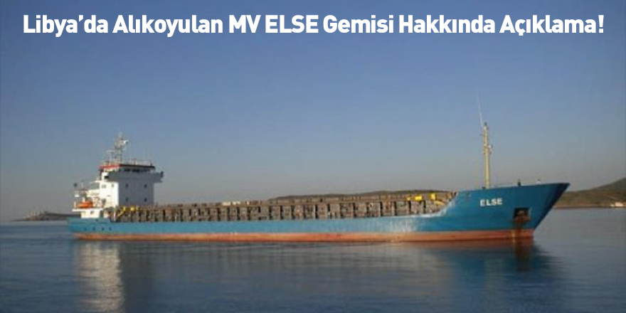 Libya'da Alıkoyulan MV ELSE Gemisi Hakkında Açıklama!